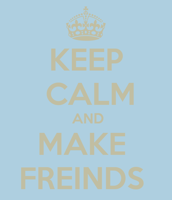KEEP  CALM  AND MAKE  FREINDS