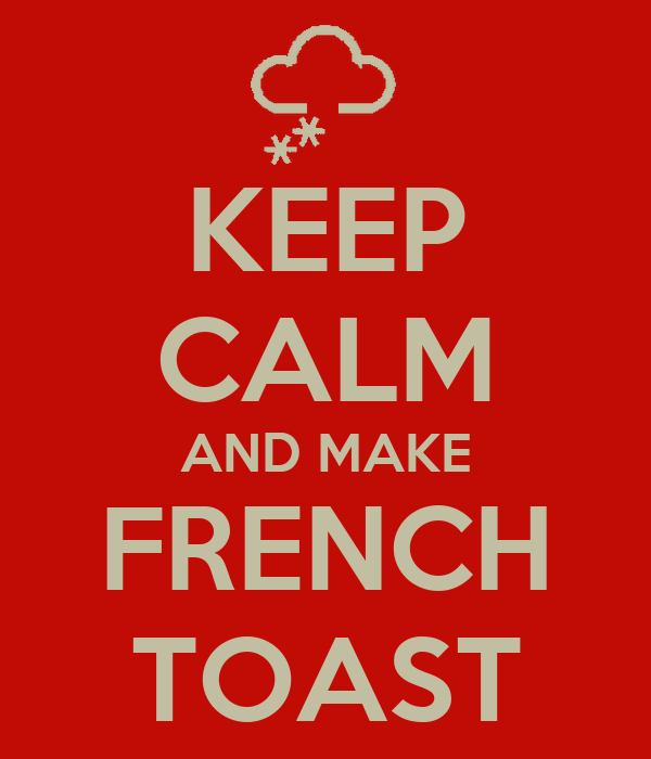 KEEP CALM AND MAKE FRENCH TOAST