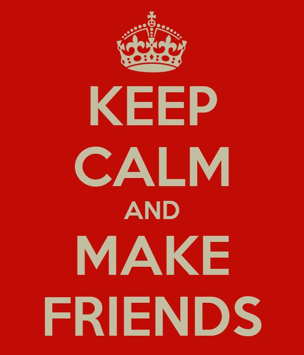 KEEP CALM AND MAKE FRIENDS