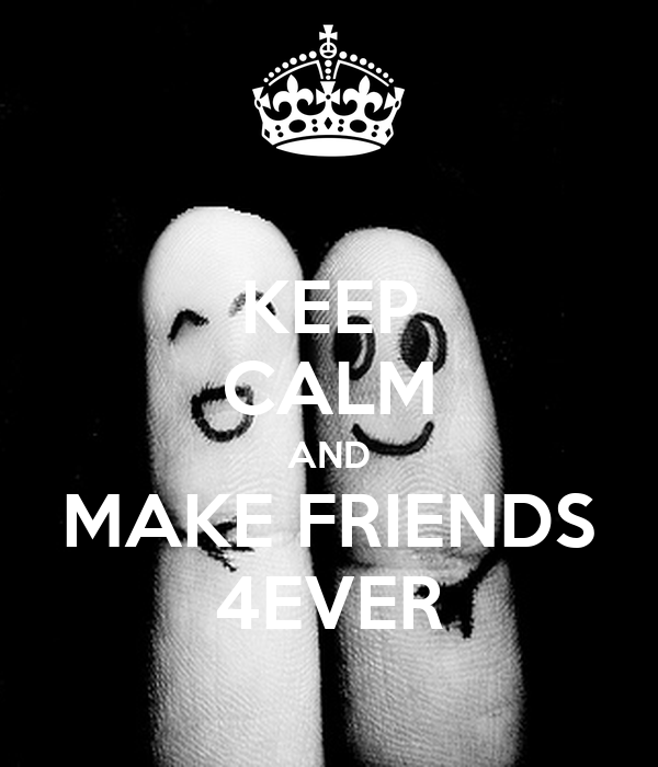 KEEP CALM AND MAKE FRIENDS 4EVER