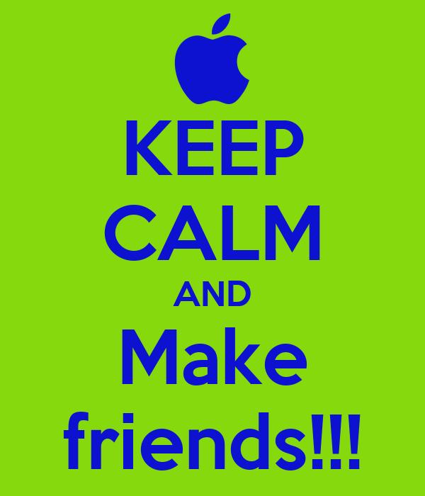 KEEP CALM AND Make friends!!!