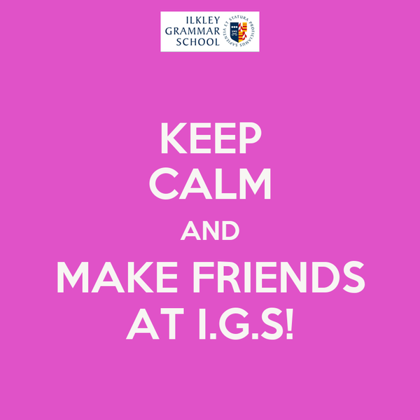 KEEP CALM AND MAKE FRIENDS AT I.G.S!