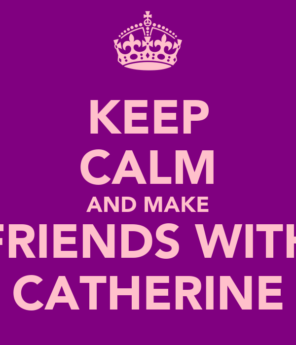 KEEP CALM AND MAKE FRIENDS WITH CATHERINE