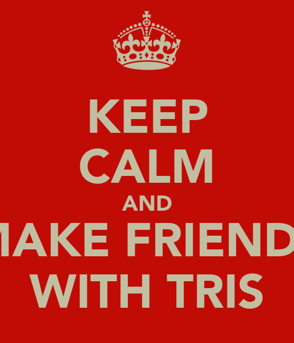 KEEP CALM AND MAKE FRIENDS WITH TRIS