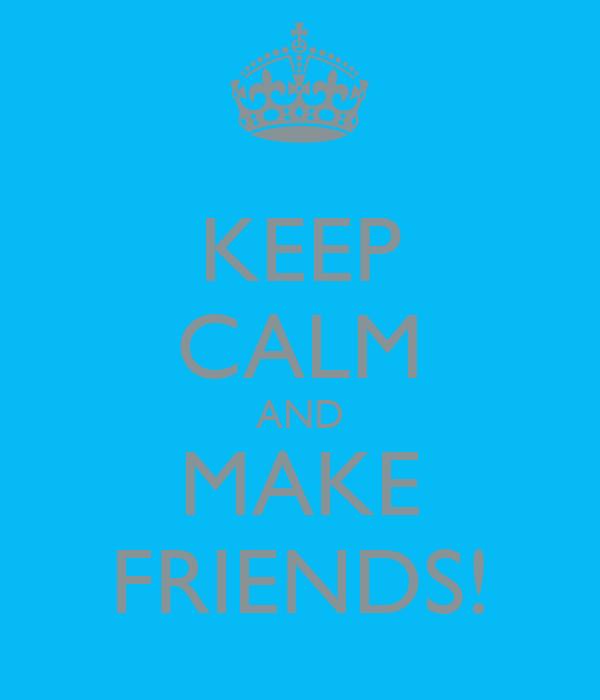 KEEP CALM AND MAKE FRIENDS!