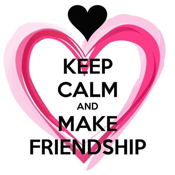 KEEP CALM AND MAKE FRIENDSHIP
