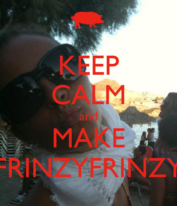 KEEP CALM and MAKE FRINZYFRINZY