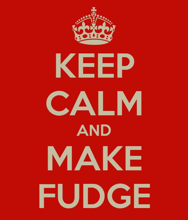 KEEP CALM AND MAKE FUDGE
