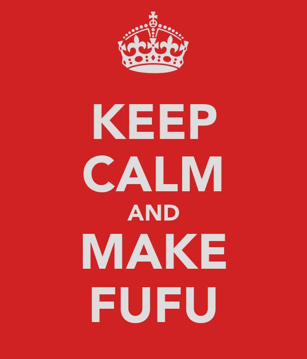KEEP CALM AND MAKE FUFU