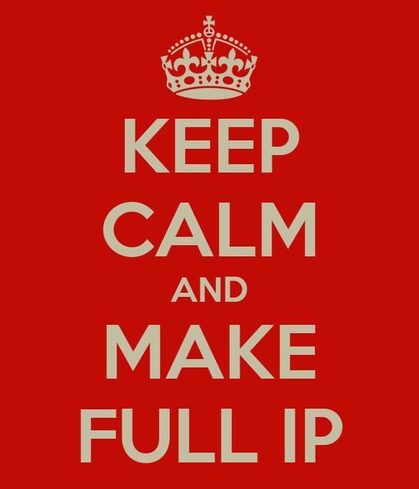 KEEP CALM AND MAKE FULL IP