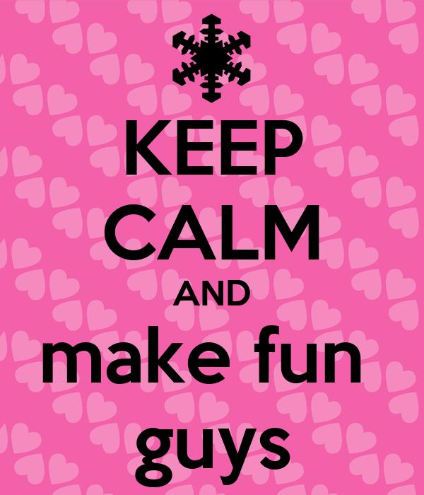 KEEP CALM AND make fun  guys