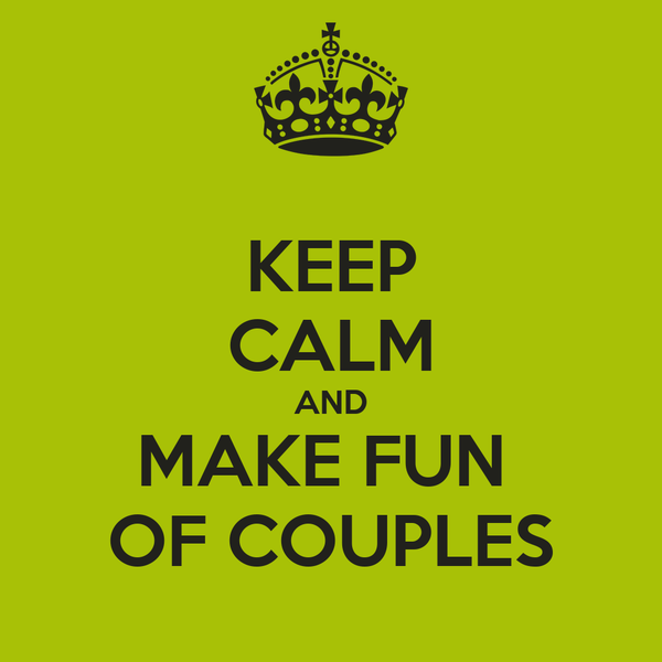 KEEP CALM AND MAKE FUN  OF COUPLES