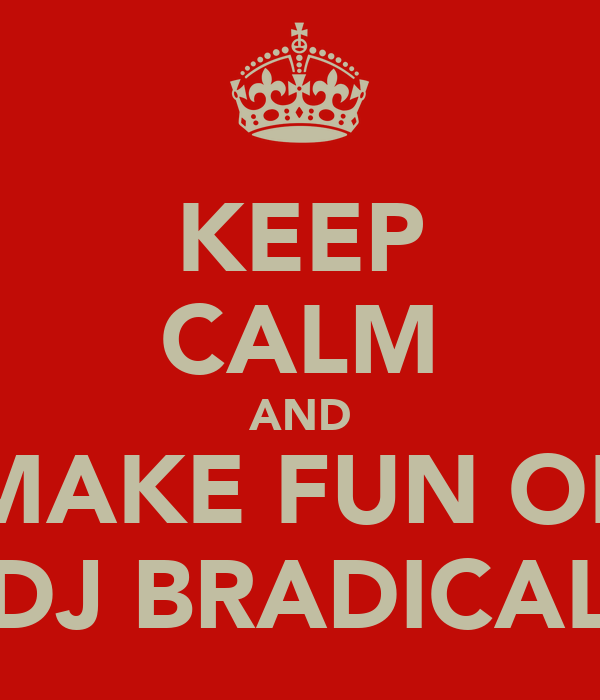KEEP CALM AND MAKE FUN OF DJ BRADICAL