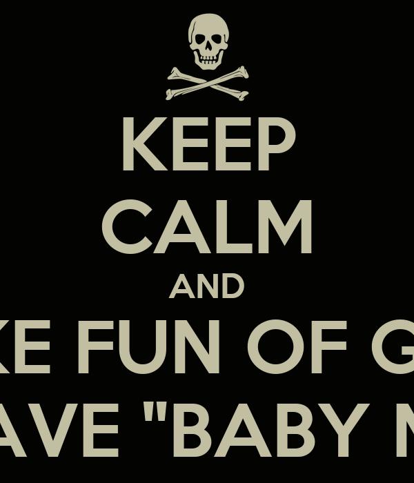 "KEEP CALM AND MAKE FUN OF GIRLS WHO HAVE ""BABY MAMAS"""