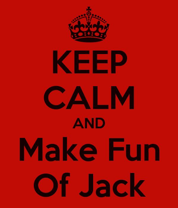 KEEP CALM AND Make Fun Of Jack