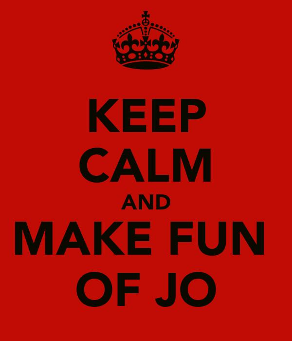 KEEP CALM AND MAKE FUN  OF JO