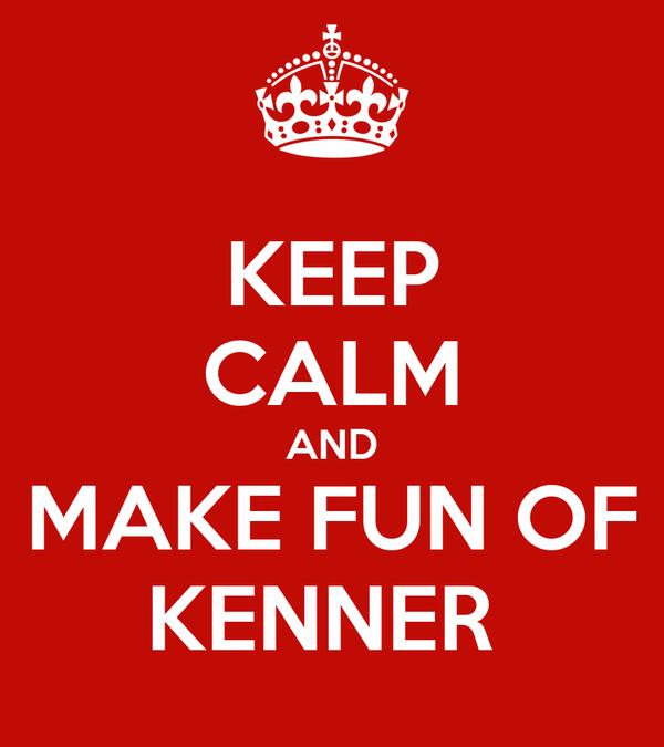 KEEP CALM AND MAKE FUN OF KENNER