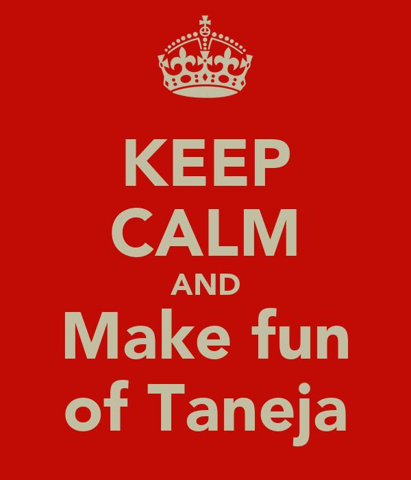 KEEP CALM AND Make fun of Taneja