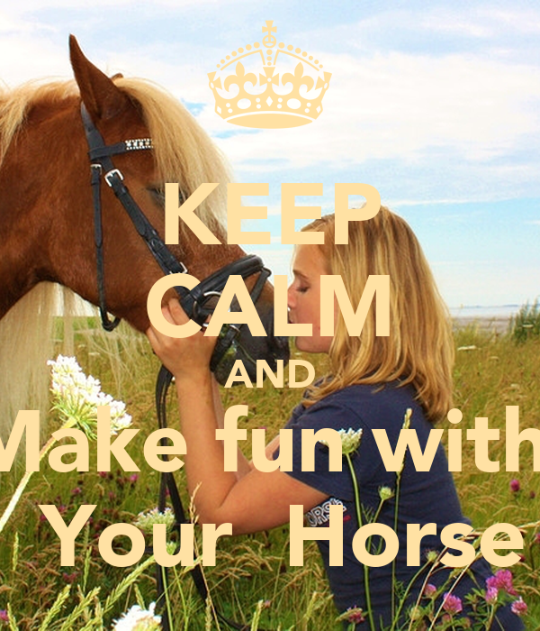KEEP CALM AND Make fun with   Your  Horse