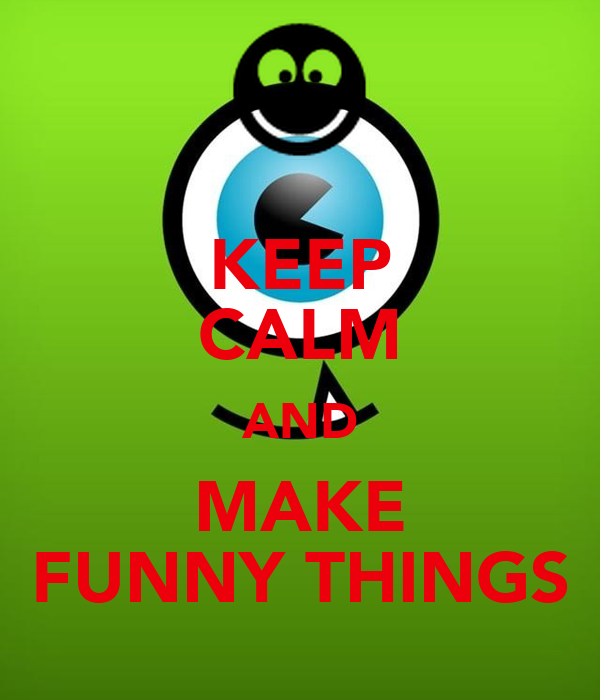 KEEP CALM AND MAKE FUNNY THINGS