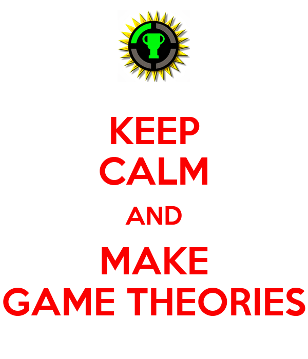 KEEP CALM AND MAKE GAME THEORIES