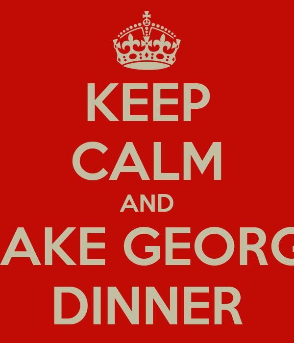 KEEP CALM AND MAKE GEORGE DINNER