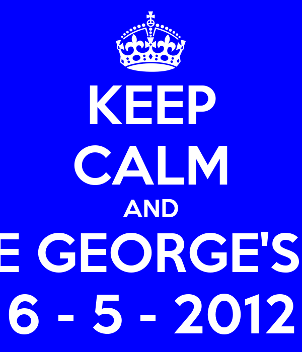 KEEP CALM AND MAKE GEORGE'S DAY 6 - 5 - 2012