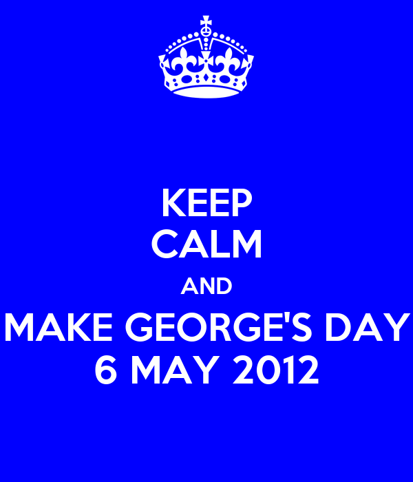 KEEP CALM AND MAKE GEORGE'S DAY 6 MAY 2012
