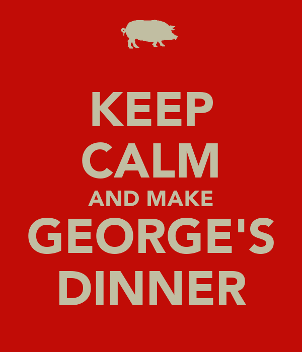 KEEP CALM AND MAKE GEORGE'S DINNER