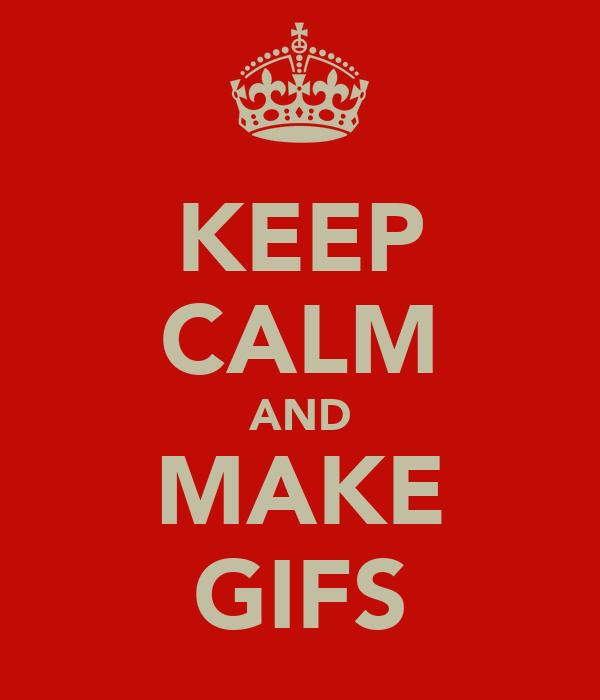 KEEP CALM AND MAKE GIFS