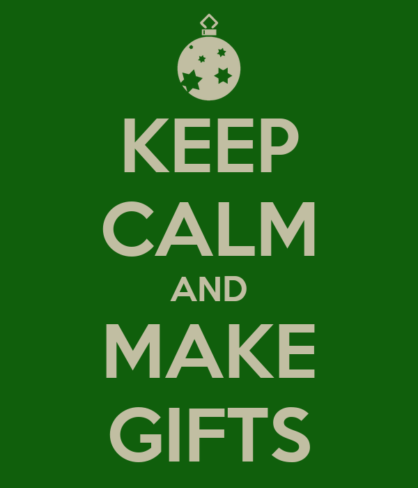 KEEP CALM AND MAKE GIFTS