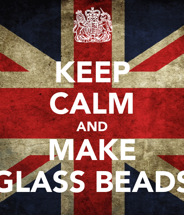 KEEP CALM AND MAKE GLASS BEADS