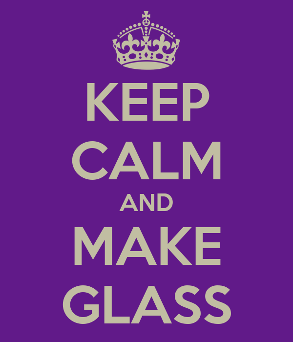 KEEP CALM AND MAKE GLASS
