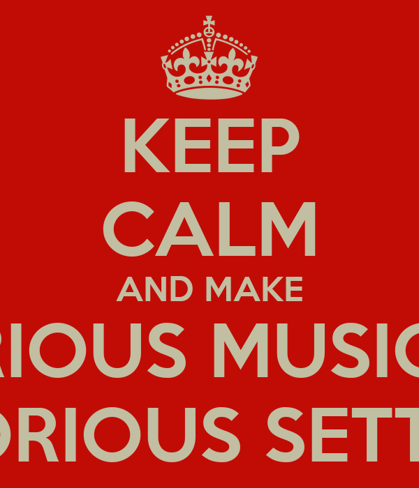 KEEP CALM AND MAKE GLORIOUS MUSIC IN A GLORIOUS SETTING