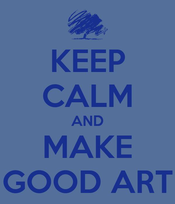 KEEP CALM AND MAKE GOOD ART