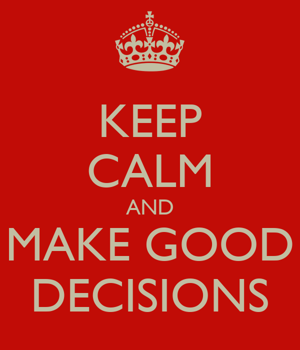 KEEP CALM AND MAKE GOOD DECISIONS