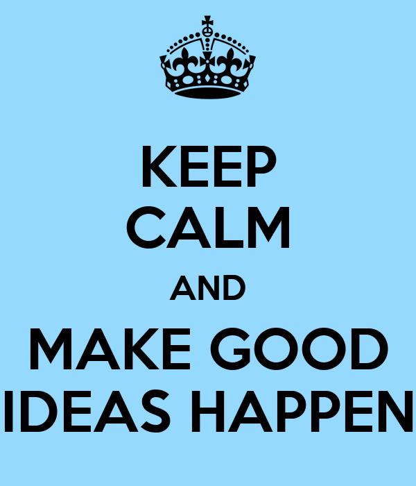 KEEP CALM AND MAKE GOOD IDEAS HAPPEN
