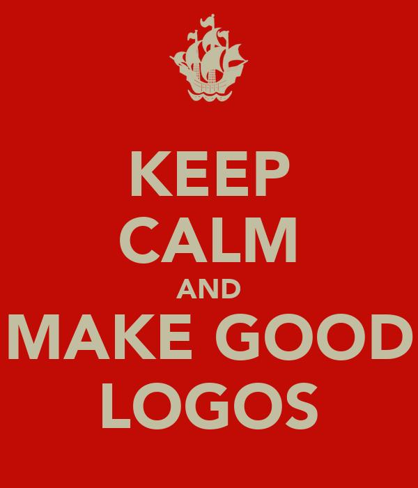 KEEP CALM AND MAKE GOOD LOGOS