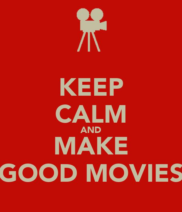 KEEP CALM AND MAKE GOOD MOVIES