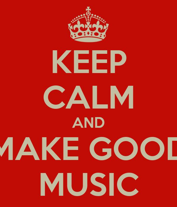 KEEP CALM AND MAKE GOOD MUSIC