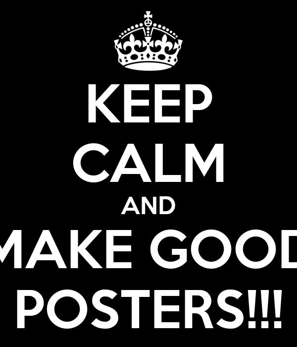 KEEP CALM AND MAKE GOOD POSTERS!!!