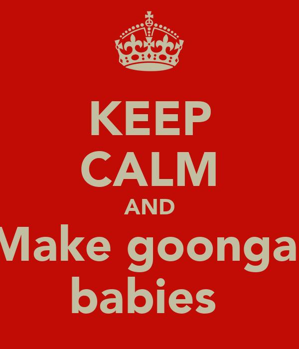 KEEP CALM AND Make goonga  babies