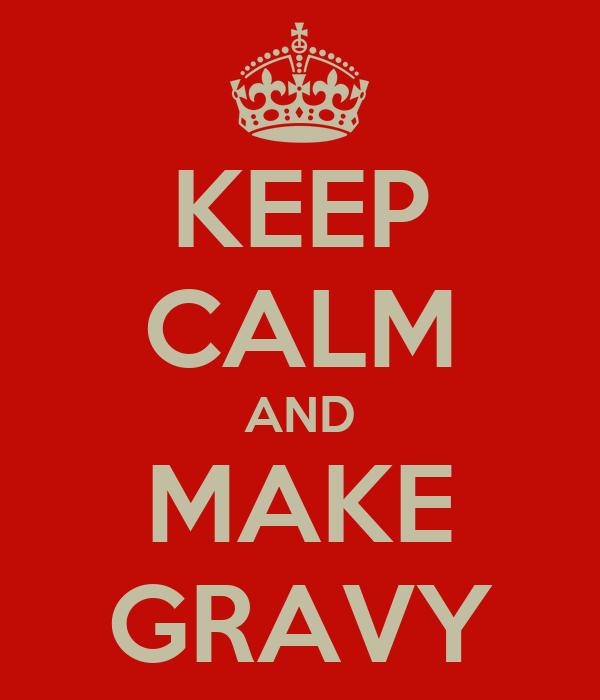KEEP CALM AND MAKE GRAVY