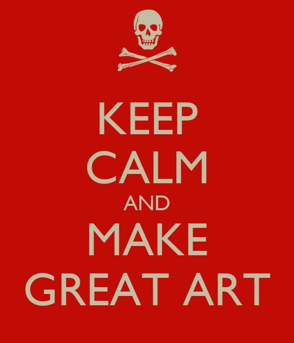 KEEP CALM AND MAKE GREAT ART