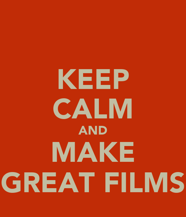 KEEP CALM AND MAKE GREAT FILMS