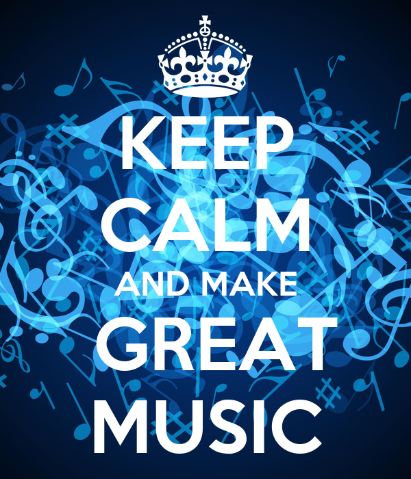 KEEP CALM AND MAKE  GREAT MUSIC