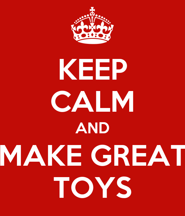 KEEP CALM AND MAKE GREAT TOYS