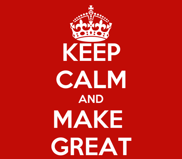 KEEP CALM AND MAKE  GREAT