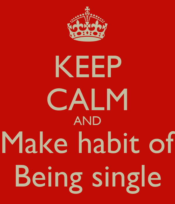 KEEP CALM AND Make habit of Being single
