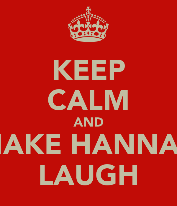 KEEP CALM AND MAKE HANNAH LAUGH